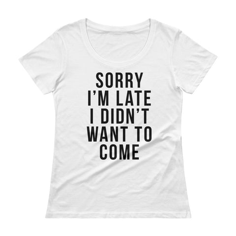 Sorry I'm Late - Women's Funny Scoopneck T-Shirt