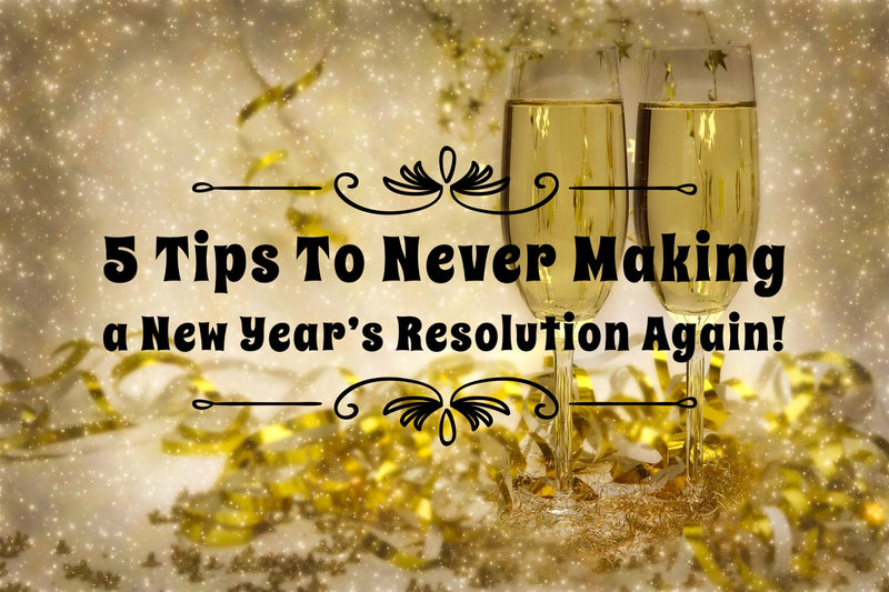 5 Tips To Never Making a New Year's Resolution Again