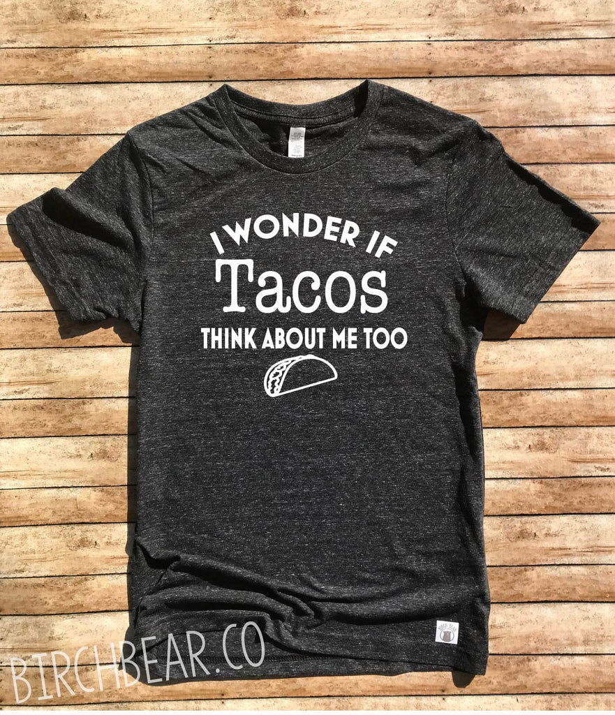 I Wonder If Tacos Think About Me Too Shirt - BirchBearCo