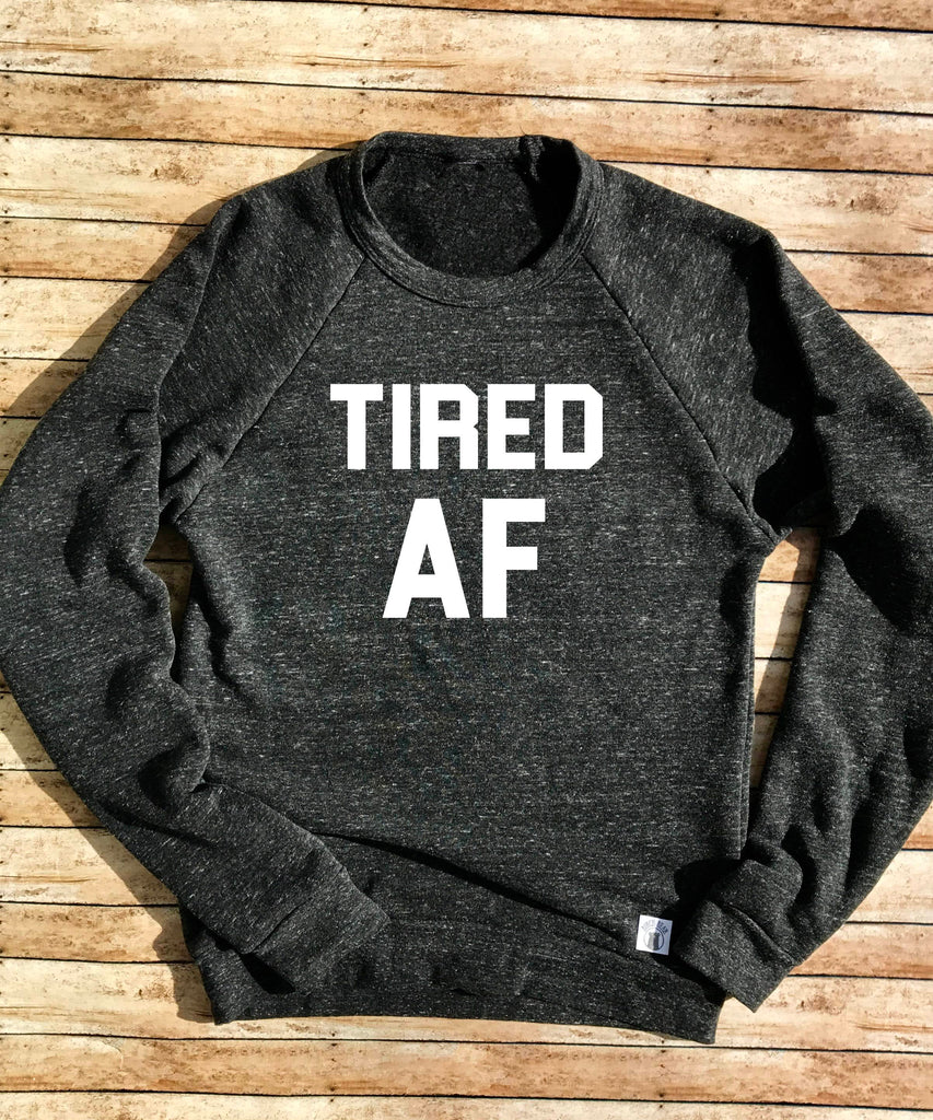 Tired AF Sweatshirt - Comfy Sweatshirt - Womens Sweatshirt - Funny Sweatshirt - Tired Tri-Blend Crewneck Sweatshirt Unisex - BirchBearCo