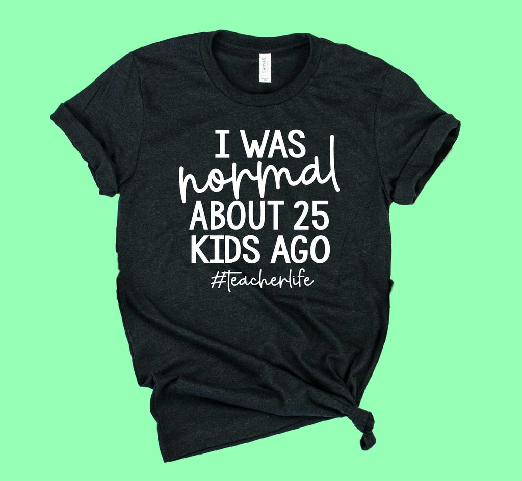 I Was Normal About 25 Kids Ago Shirt | Teacher Shirt | Unisex Crew - BirchBearCo