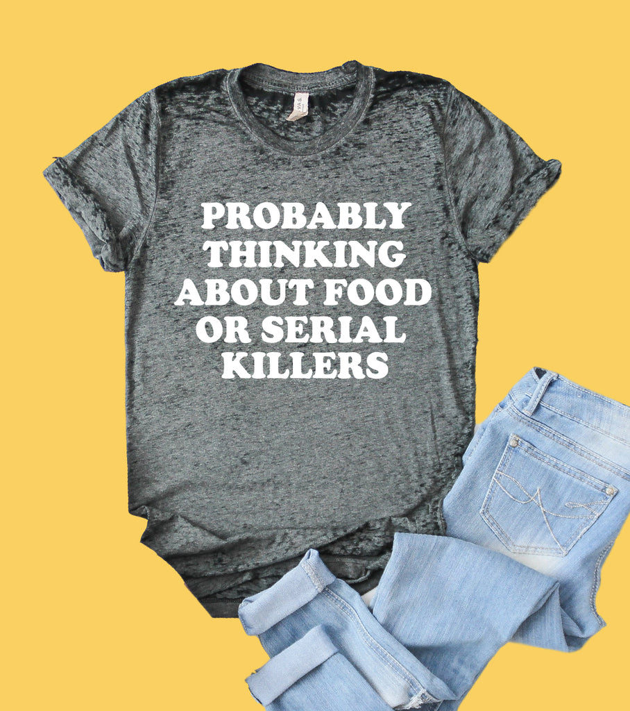 Probably Thinking About Food Or Serial Killers Shirt | Funny Shirt | Acid Wash T Shirt | Unisex Crew - BirchBearCo