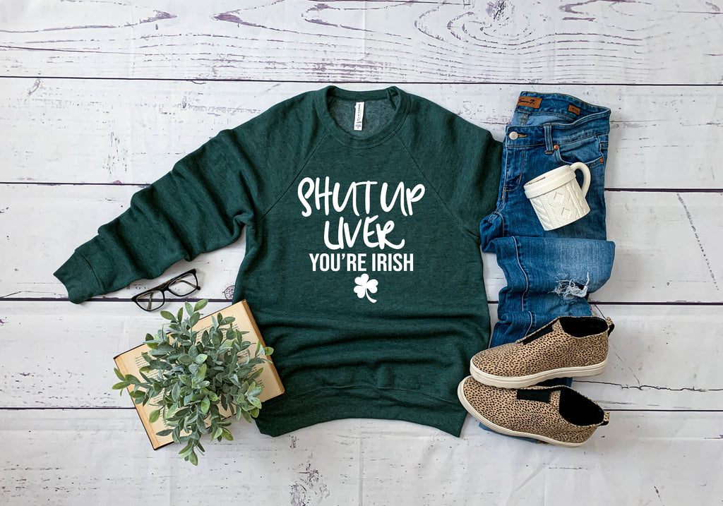 Shut Up Liver Youre Irish  - St Patricks Day Sweatshirt - Funny St. Patricks Day Shirt - BirchBearCo