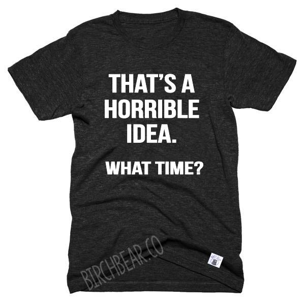 That's A Horrible Idea What Time Shirt - Funny Graphic T Shirt - Best Friend Shirt - Best friend t shirt Unisex Tri-Blend T-Shirt - BirchBearCo