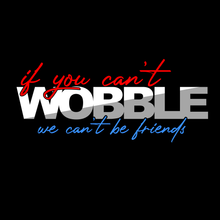 If You Can't Wobble , We Can't Be Friends Tee