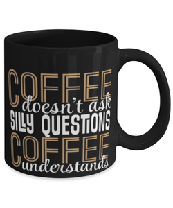 Funny coffee mug -  Coffee doesn't ask silly questions coffee understands