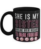 She is my sister break her heart and I'll break your face mug