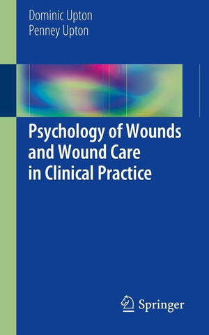 Psychology of Wounds and Wound Care in Clinical Practice, Dominic Upton