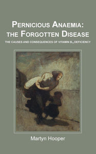 Pernicious Anaemia: The Forgotten Disease, Martyn Hooper