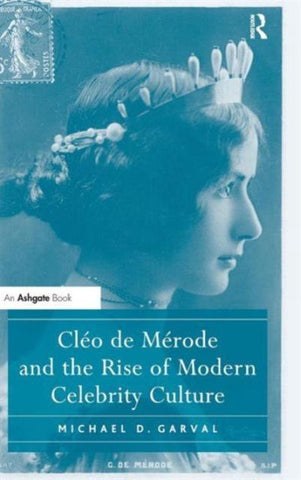 Cleo de Merode and the Rise of Modern Celebrity Culture, Michael D. Garval