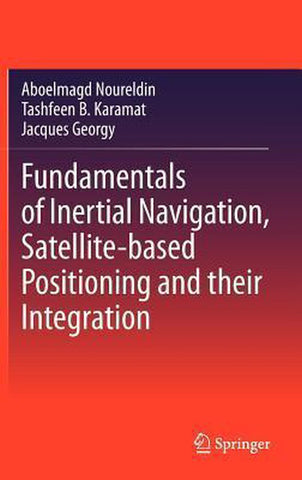 Fundamentals of Inertial Navigation, Satellite-based Positioning and their Integration, Aboelmagd Noureldin