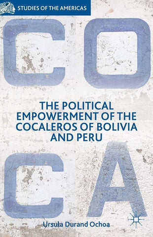 The Political Empowerment of the Cocaleros of Bolivia and Peru, Ursula Durand Ochoa