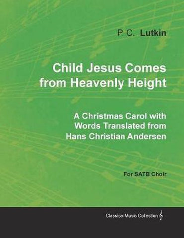 Child Jesus Comes from Heavenly Height - A Christmas Carol with Words Translated from Hans Christian Andersen for SATB Choir, Lutkin, P. C.