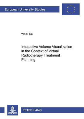 Interactive Volume Visualization in the Context of Virtual Radiotherapy Treatment Planning, Wenli Cai