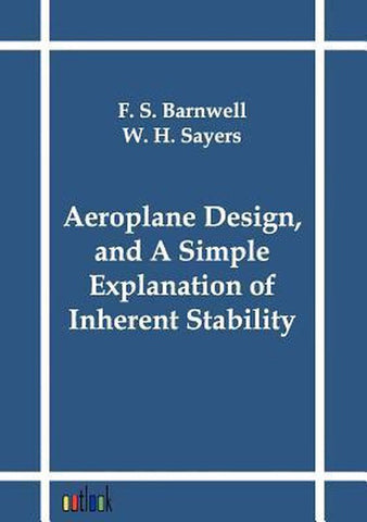 Aeroplane Design, and a Simple Explanation of Inherent Stability, F S Barnwell