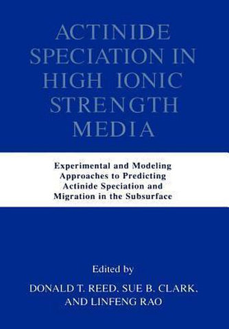 Actinide Speciation in High Ionic Strength Media, Donald t. Reed