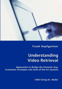 Unterstanding Video Retrieval- Approaches to Bridge the Semantic Gap, Evaluation Strategies and State-of-the-Art Systems, Frank Hopfgartner