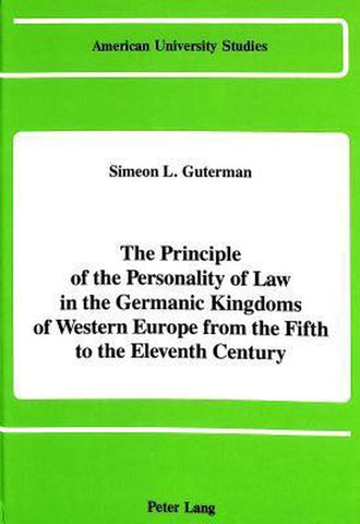 The Principle of the Personality of Law in the Germanic Kingdoms of Western Europe from the Fifth to the Eleventh Century, Simeon L Guterman