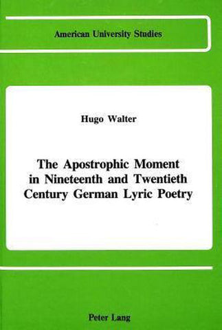 The Apostrophic Moment in 19th and 20th Century German Lyric Poetry, Hugo Walter