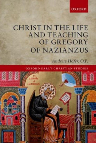 Christ in the Life and Teaching of Gregory of Nazianzus, Andrew Hofer, O.P.
