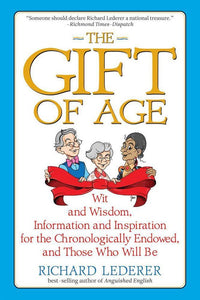 The Gift of Age: Wit and Wisdom, Information and Inspiration for the Chronologically Endowed, and Those Who Will Be, Richard Lederer