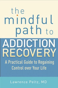 The Mindful Path To Addiction Recovery, Lawrence Peltz