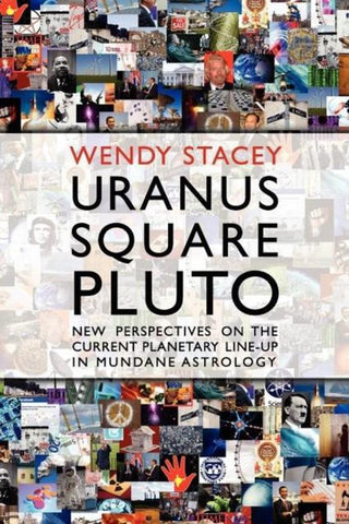 Uranus Square Pluto; New Perspectives on the Current Planetary Line-Up in Mundane Astrology, Wendy Stacey