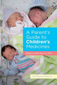 A Parent's Guide to Children's Medicines, Edward A. Bell
