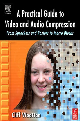 A Practical Guide to Video and Audio Compression, Cliff Wootton