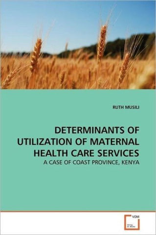 Determinants of Utilization of Maternal Health Care Services, Ruth Musili