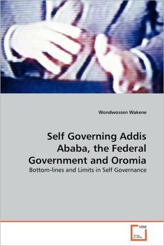 Self Governing Addis Ababa, the Federal Government and Oromia, Wondwossen Wakene