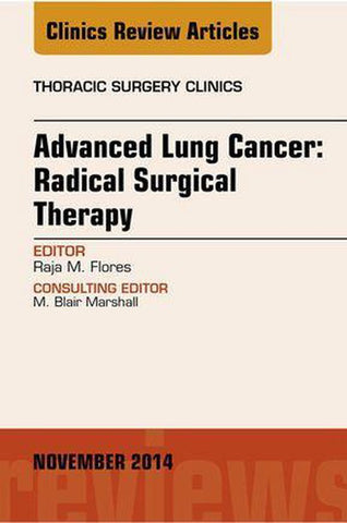 Advanced Lung Cancer: Radical Surgical Therapy, An Issue of Thoracic Surgery Clinics, E-Book, Raja Flores