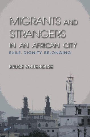 Migrants and Strangers in an African City, Bruce Whitehouse