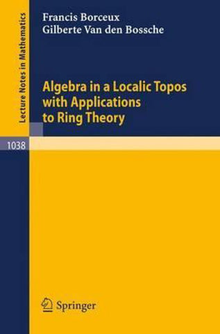 Algebra in a Localic Topos with Applications to Ring Theory, Francis Borceux