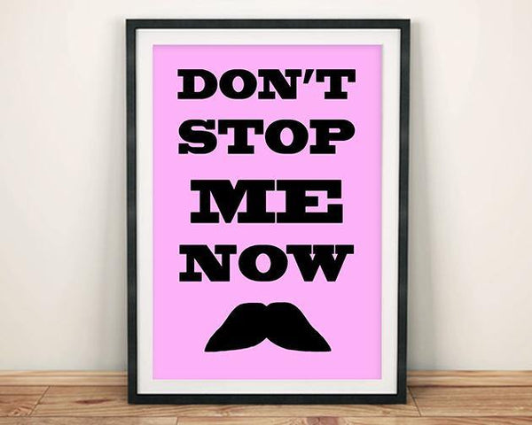 DON'T STOP ME NOW PRINT: Moustache Art Poster - The Print Arcade