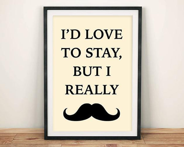 MOUSTACHE ART PRINT: I'd Love to Stay Poster - The Print Arcade
