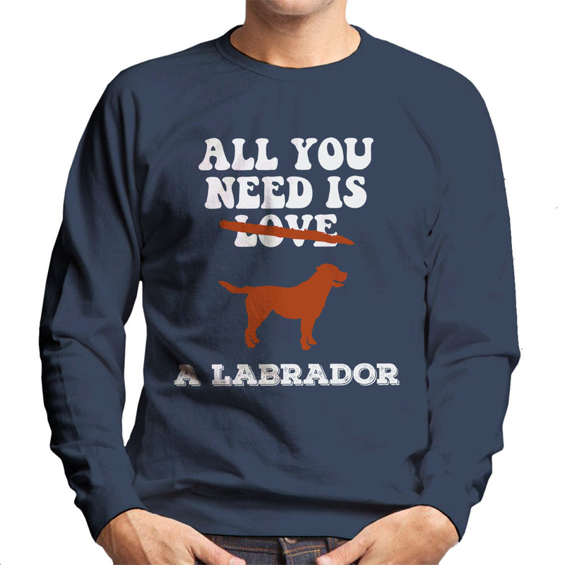 All You Need Is A Labrador Men's Sweatshirt