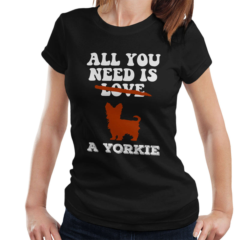 All You Need Is A Yorkie Women's T-Shirt