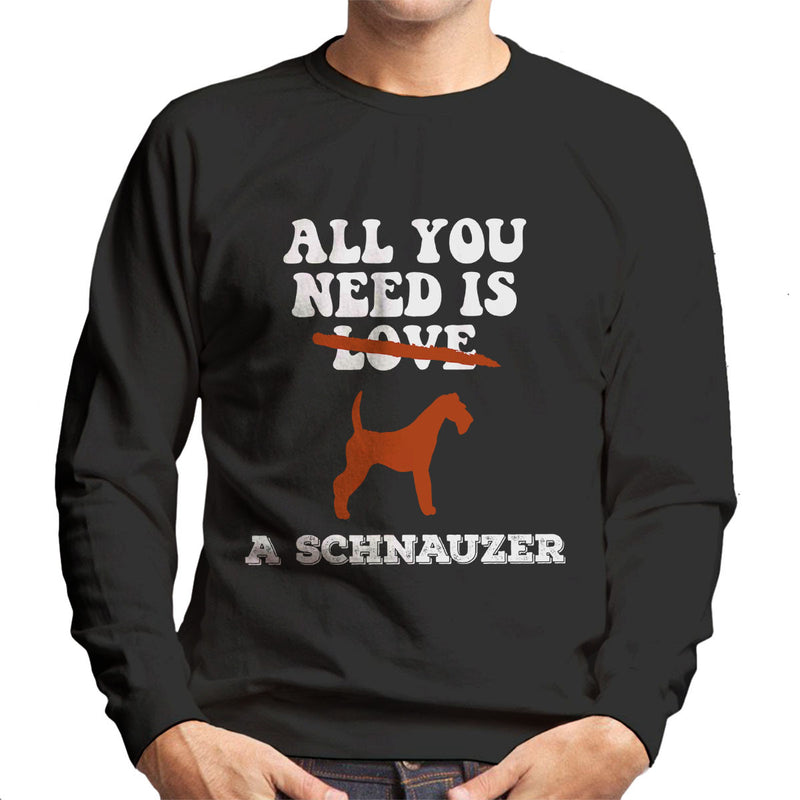 All You Need Is A Schnauzer Men's Sweatshirt
