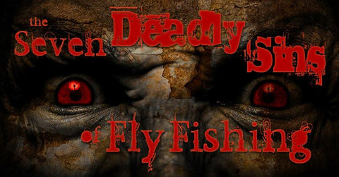 The Seven Deadly Sins of Fly Fishing