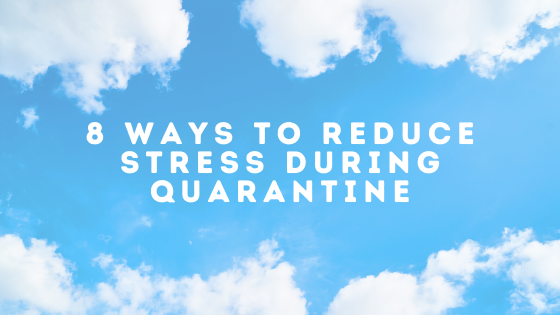 8 Ways to Reduce Stress During Quarantine