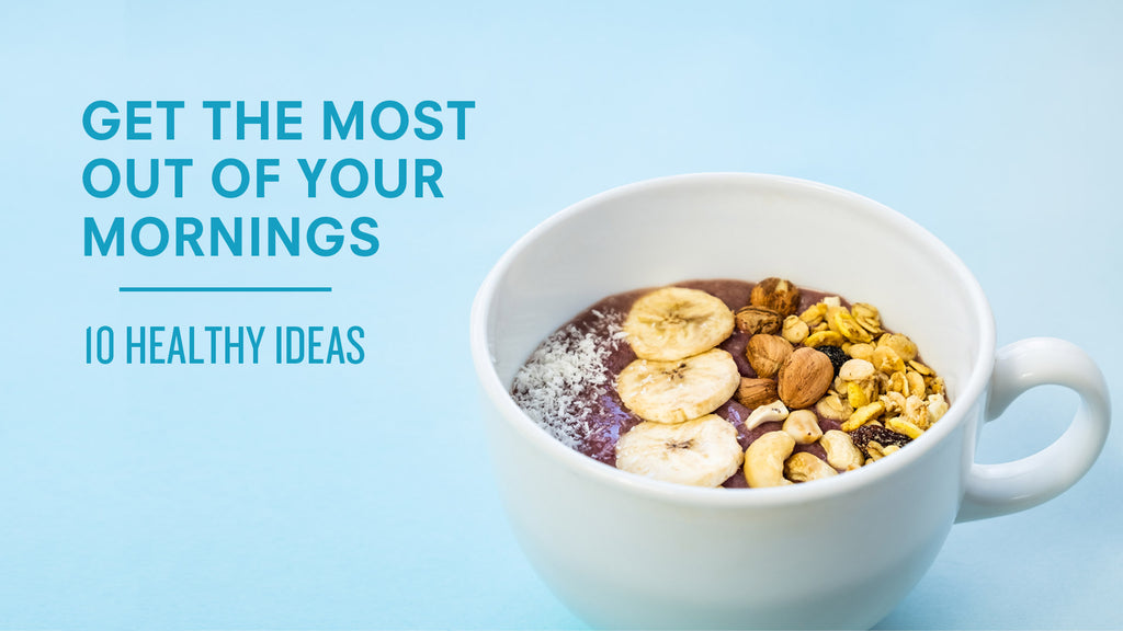 10 Healthy Ideas to Get the Most Out of Your Mornings