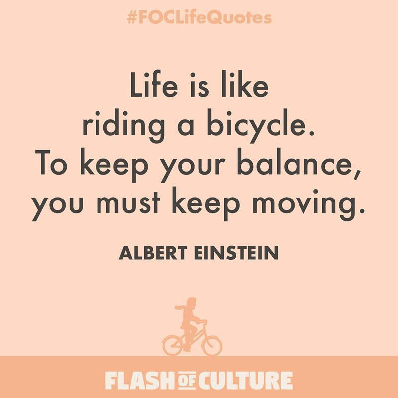 Life is like riding a bicycle. To keep your balance, you must keep moving.-Flash of Culture™