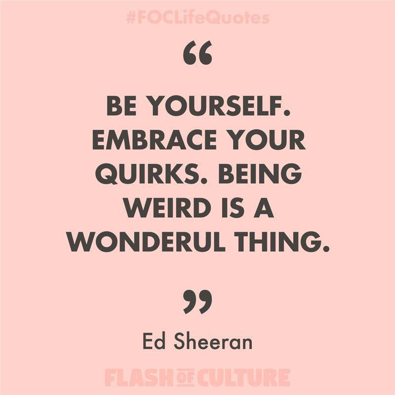 Be yourself. Embrace your quirks. Being weird is a wonderful thing.-Flash of Culture™