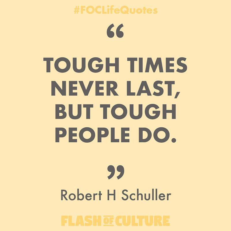 Tough times never last, but tough people do.