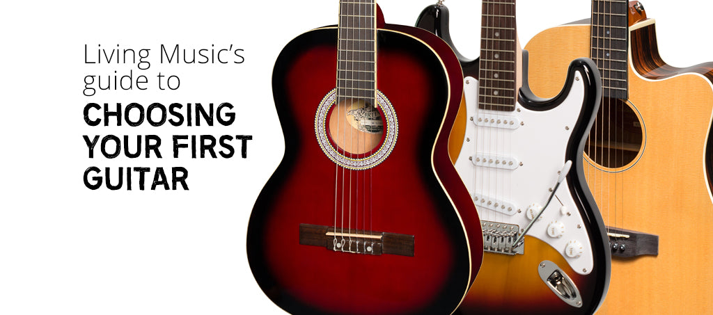 Living Music's Guide to Choosing Your First Guitar