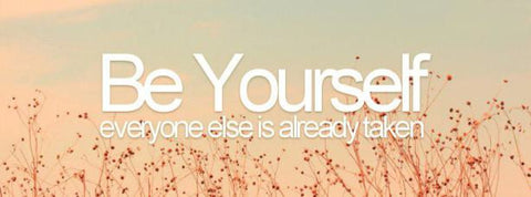 Be yourself everybody else is already taken