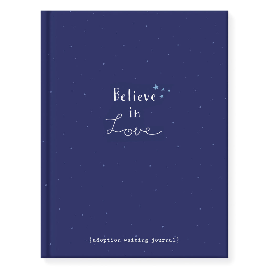 6.25 inch by 8.25 inch hardcover journal. 160 lined front and back pages. Acid-free paper. Simple and charming illustration style of deep blue night sky with tiny light blue stars. Night sky wraps from front to back of journal. Front cover title Believe in Love in white hand lettering. Sub title while you wait…Back of journal small title in white hand lettering Love is coming true. Adoptionly Yours heart logo below.