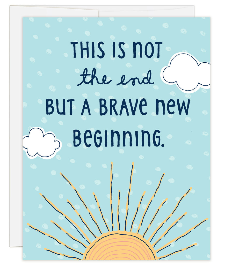 4.25 x 5.5 inch greeting card. Blank inside. Simple illustration style. Title This is not the end but a brave new beginning. Main image is an illustration of a yellow sunrise with white puffy clouds on sky blue background.