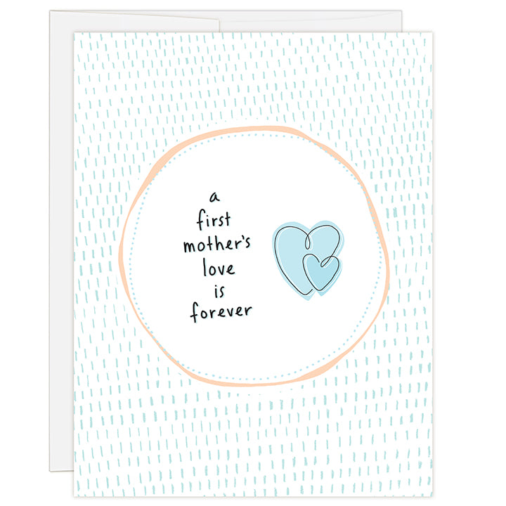 4.25 x 5.5 inch greeting card. Blank inside. Simple and charming illustration style. Title A First Mother's Love Is Forever. White background with blue dashes. Headline is contained within a white circle and two interlaced heart graphic.
